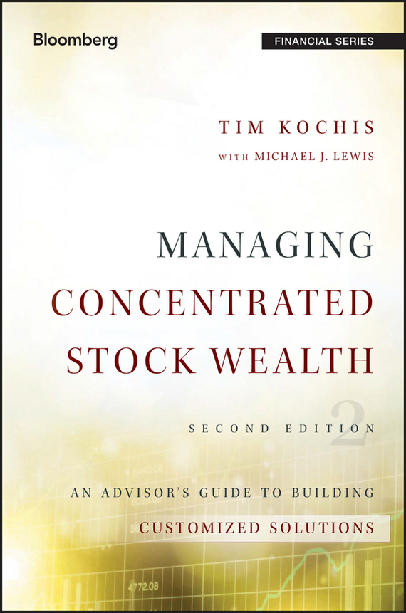 Tim Kochis Managing Concentrated Stock Wealth. An Advisor's Guide to Building Customized Solutions chip espinoza managing the millennials discover the core competencies for managing today s workforce