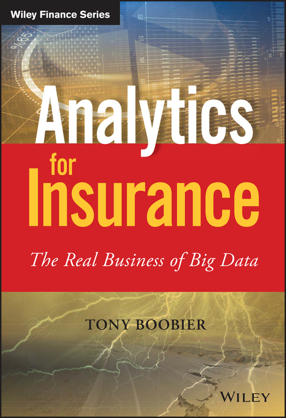 Tony Boobier Analytics for Insurance. The Real Business of Big Data