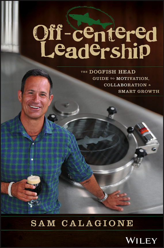 Sam  Calagione Off-Centered Leadership. The Dogfish Head Guide to Motivation, Collaboration and Smart Growth