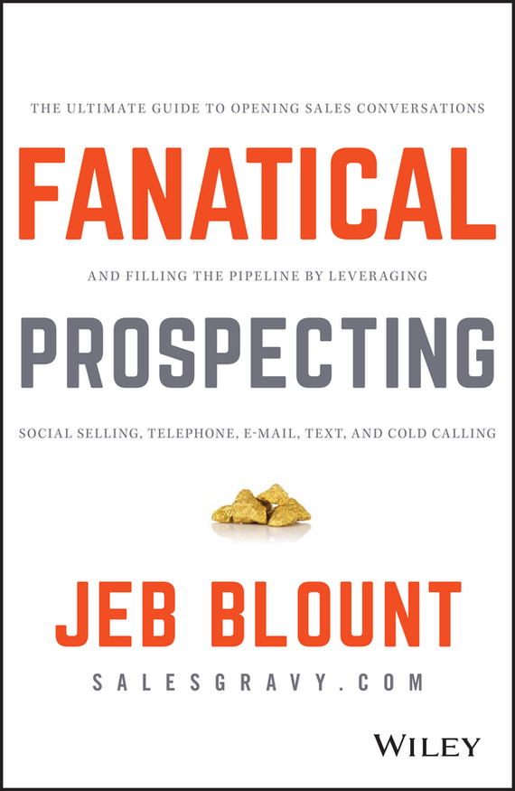 Jeb Blount Fanatical Prospecting. The Ultimate Guide to Opening Sales Conversations and Filling the Pipeline by Leveraging Social Selling, Telephone, Email, Text, and Cold Calling the performance pipeline