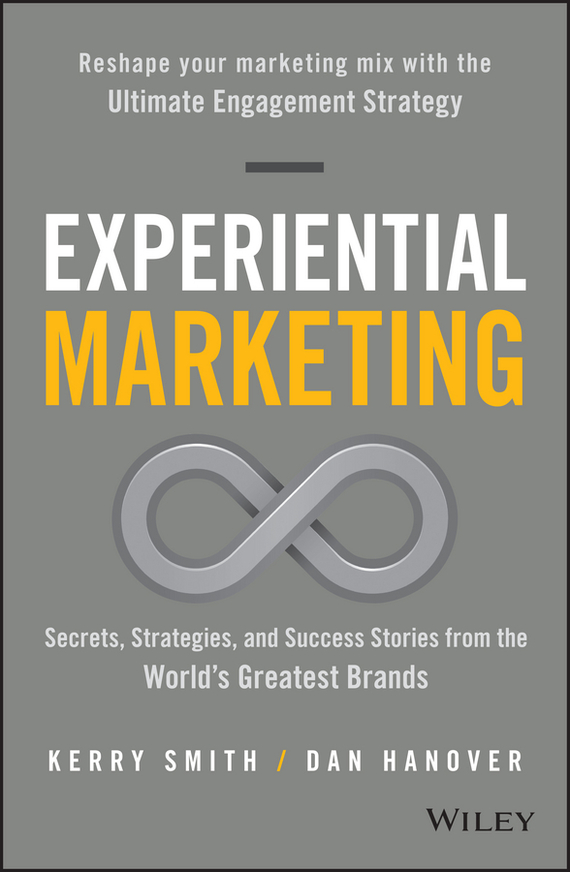 Kerry Smith Experiential Marketing. Secrets, Strategies, and Success Stories from the World's Greatest Brands