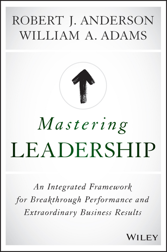 Robert Anderson J. Mastering Leadership. An Integrated Framework for Breakthrough Performance and Extraordinary Business Results leadership effectiveness in organizational settings