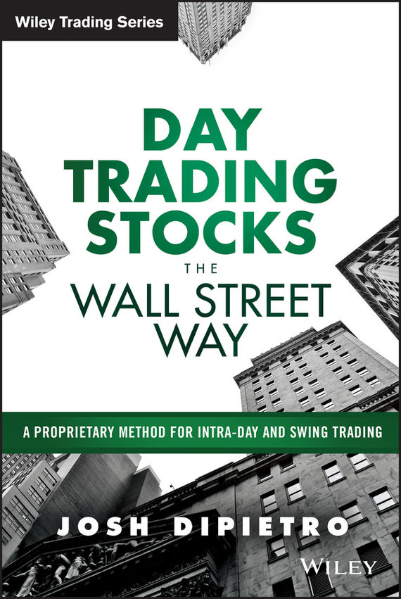 Josh DiPietro Day Trading Stocks the Wall Street Way. A Proprietary Method For Intra-Day and Swing Trading josh dipietro day trading stocks the wall street way a proprietary method for intra day and swing trading