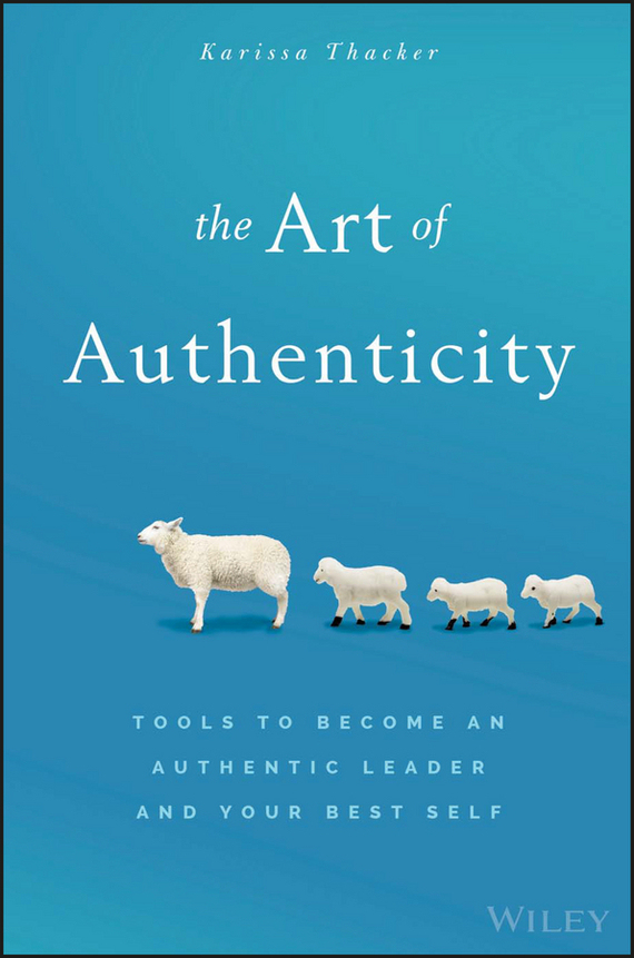 Karissa  Thacker The Art of Authenticity. Tools to Become an Authentic Leader and Your Best Self duncan bruce the dream cafe lessons in the art of radical innovation