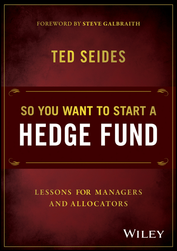 Ted  Seides So You Want to Start a Hedge Fund. Lessons for Managers and Allocators e stavetski j managing hedge fund managers quantitative and qualitative performance measures