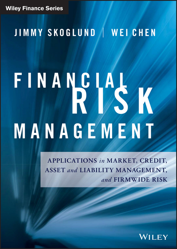 Wei Chen Financial Risk Management. Applications in Market, Credit, Asset and Liability Management and Firmwide Risk bob litterman quantitative risk management a practical guide to financial risk