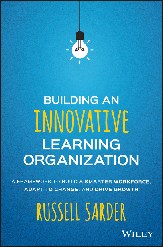 Russell Sarder Building an Innovative Learning Organization. A Framework to Build a Smarter Workforce, Adapt to Change, and Drive Growth ISBN: 9781119157465 stephen weiss l the big win learning from the legends to become a more successful investor