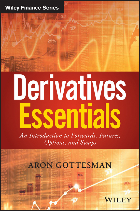 Aron Gottesman Derivatives Essentials. An Introduction to Forwards, Futures, Options and Swaps moorad choudhry fixed income securities and derivatives handbook