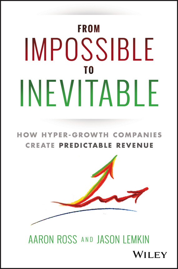 Aaron  Ross From Impossible To Inevitable. How Hyper-Growth Companies Create Predictable Revenue growth of telecommunication services