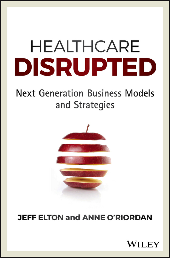 Jeff  Elton Healthcare Disrupted. Next Generation Business Models and Strategies randy pennington make change work staying nimble relevant and engaged in a world of constant change