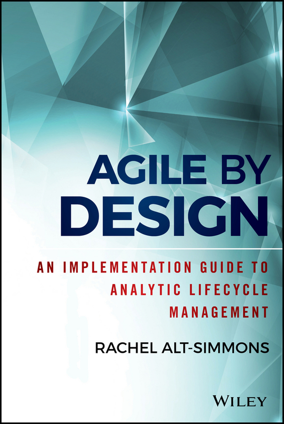 Rachel  Alt-Simmons Agile by Design. An Implementation Guide to Analytic Lifecycle Management curt simmons ssat and isee for dummies