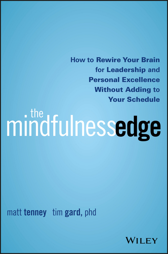 Matt Tenney The Mindfulness Edge. How to Rewire Your Brain for Leadership and Personal Excellence Without Adding to Your Schedule ISBN: 9781119183204