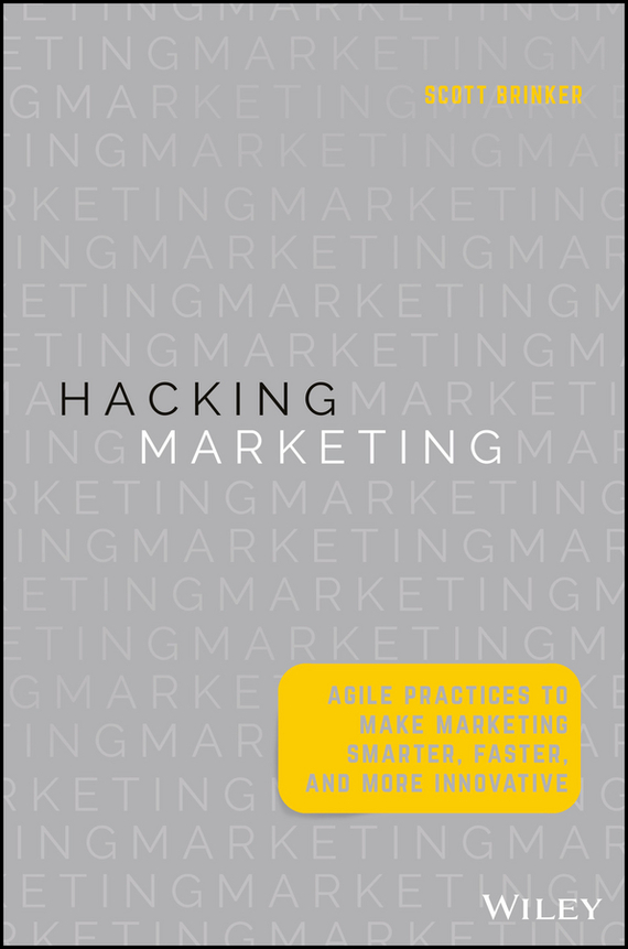 Scott Brinker Hacking Marketing. Agile Practices to Make Marketing Smarter, Faster, and More Innovative mark jeffery data driven marketing the 15 metrics everyone in marketing should know
