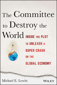 Michael Lewitt E. - The Committee to Destroy the World. Inside the Plot to Unleash a Super Crash on the Global Economy