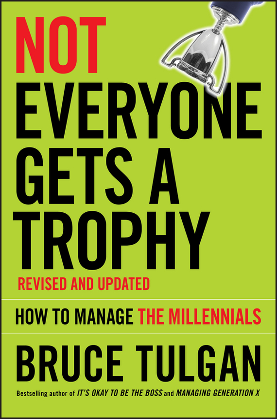 Bruce  Tulgan Not Everyone Gets A Trophy. How to Manage the Millennials chip espinoza managing the millennials discover the core competencies for managing today s workforce