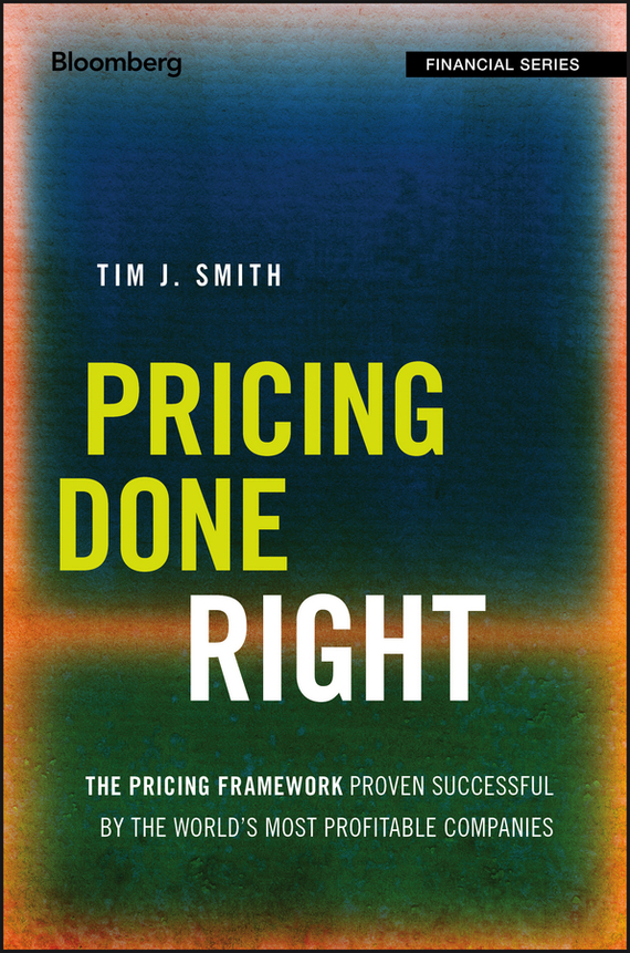 Tim Smith J. Pricing Done Right. The Pricing Framework Proven Successful by the World's Most Profitable Companies julia peters tang pivot points five decisions every successful leader must make