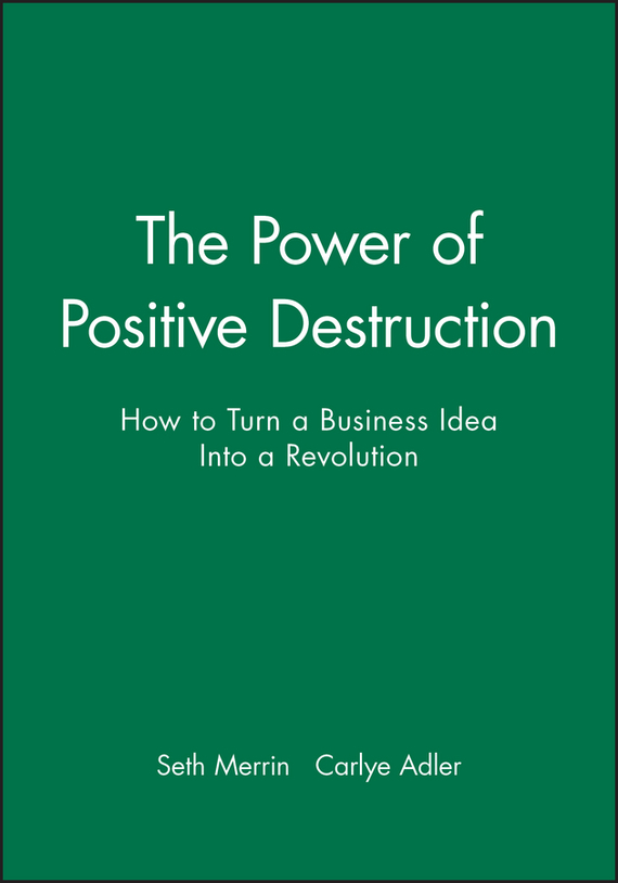 Carlye Adler The Power of Positive Destruction. How to Turn a Business Idea Into a Revolution