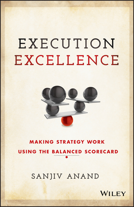 Sanjiv Anand Execution Excellence. Making Strategy Work Using the Balanced Scorecard