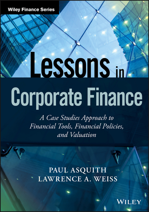 Paul  Asquith Lessons in Corporate Finance. A Case Studies Approach to Financial Tools, Financial Policies, and Valuation