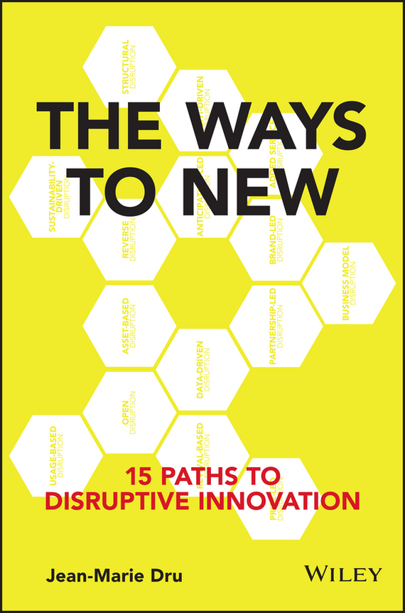 Jean-Marie Dru The Ways to New. 15 Paths to Disruptive Innovation madhavan ramanujam monetizing innovation how smart companies design the product around the price