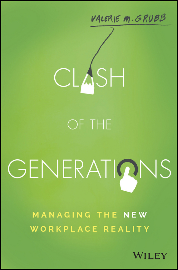 Valerie Grubb M. Clash of the Generations. Managing the New Workplace Reality chip espinoza managing the millennials discover the core competencies for managing today s workforce