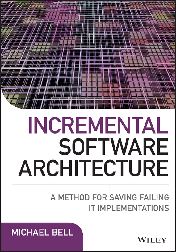 Michael  Bell Incremental Software Architecture. A Method for Saving Failing IT Implementations web application architecture principles protocols and practices