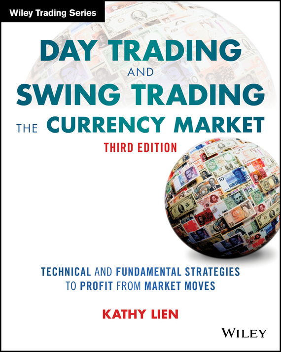 Kathy Lien Day Trading and Swing Trading the Currency Market. Technical and Fundamental Strategies to Profit from Market Moves ISBN: 9781119220107