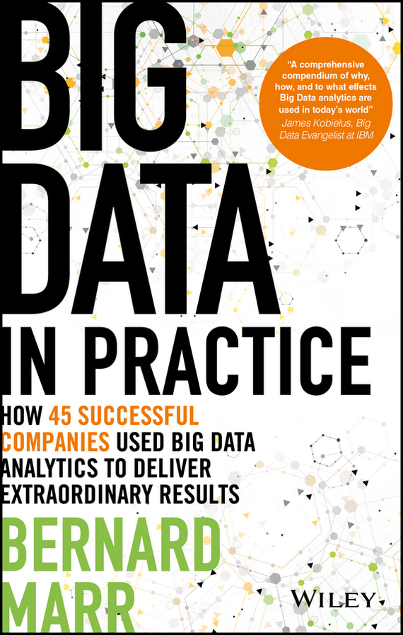 Bernard  Marr Big Data in Practice. How 45 Successful Companies Used Big Data Analytics to Deliver Extraordinary Results tony boobier analytics for insurance the real business of big data