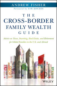 Andrew  Fisher - The Cross-Border Family Wealth Guide. Advice on Taxes, Investing, Real Estate, and Retirement for Global Families in the U.S. and Abroad