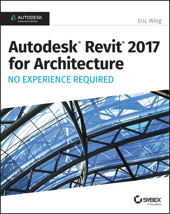 Autodesk Revit 2017 for Architecture. No Experience Required