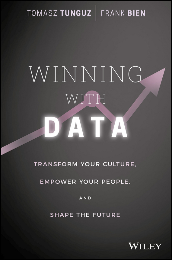 Tomasz  Tunguz Winning with Data. Transform Your Culture, Empower Your People, and Shape the Future tony boobier analytics for insurance the real business of big data
