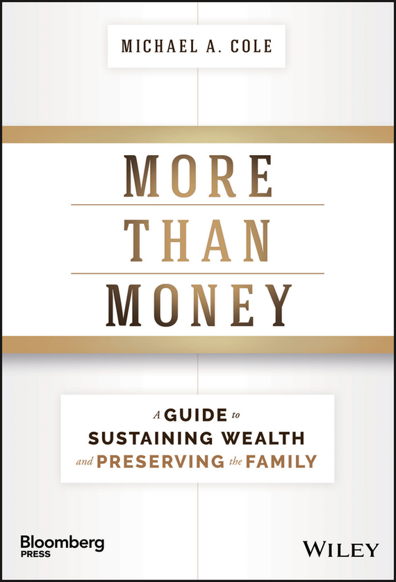 Michael Cole A. More Than Money. A Guide To Sustaining Wealth and Preserving the Family tim kochis managing concentrated stock wealth an advisor s guide to building customized solutions