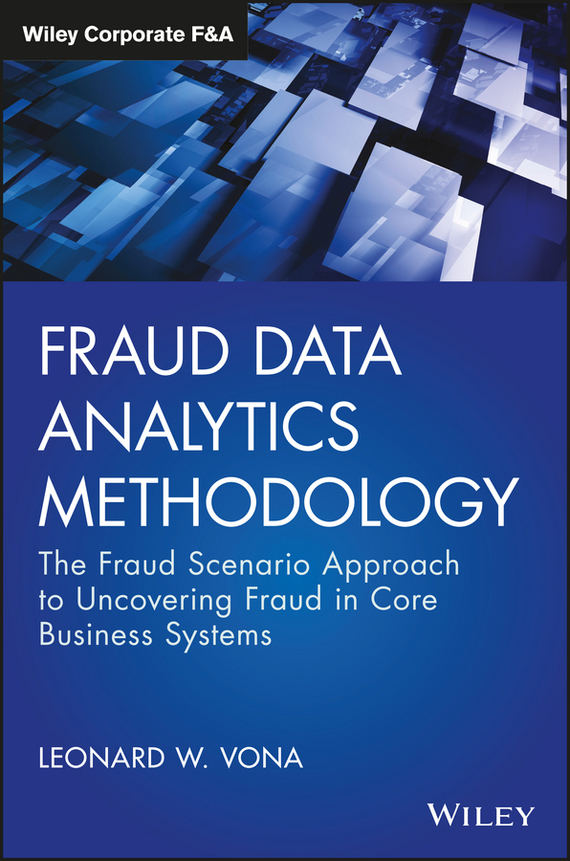 Leonard Vona W. Fraud Data Analytics Methodology. The Fraud Scenario Approach to Uncovering Fraud in Core Business Systems tony boobier analytics for insurance the real business of big data