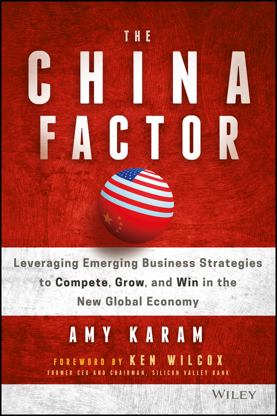 Amy  Karam The China Factor. Leveraging Emerging Business Strategies to Compete, Grow, and Win in the New Global Economy seena sharp competitive intelligence advantage how to minimize risk avoid surprises and grow your business in a changing world