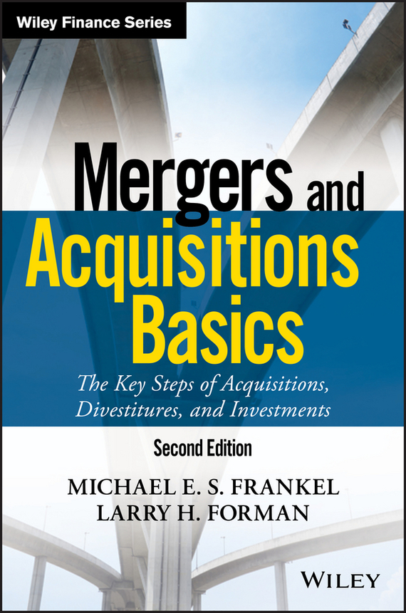 Larry Forman H. Mergers and Acquisitions Basics. The Key Steps of Acquisitions, Divestitures, and Investments mergers