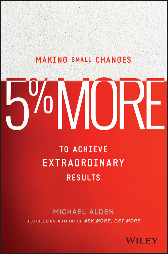 Michael  Alden 5% More. Making Small Changes to Achieve Extraordinary Results michael tobin forget strategy get results radical management attitudes that will deliver outstanding success