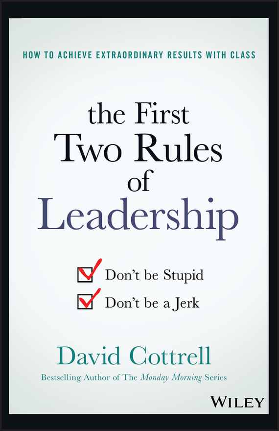 David Cottrell The First Two Rules of Leadership. Don't be Stupid, Don't be a Jerk mastering leadership an integrated framework for breakthrough performance and extraordinary business results