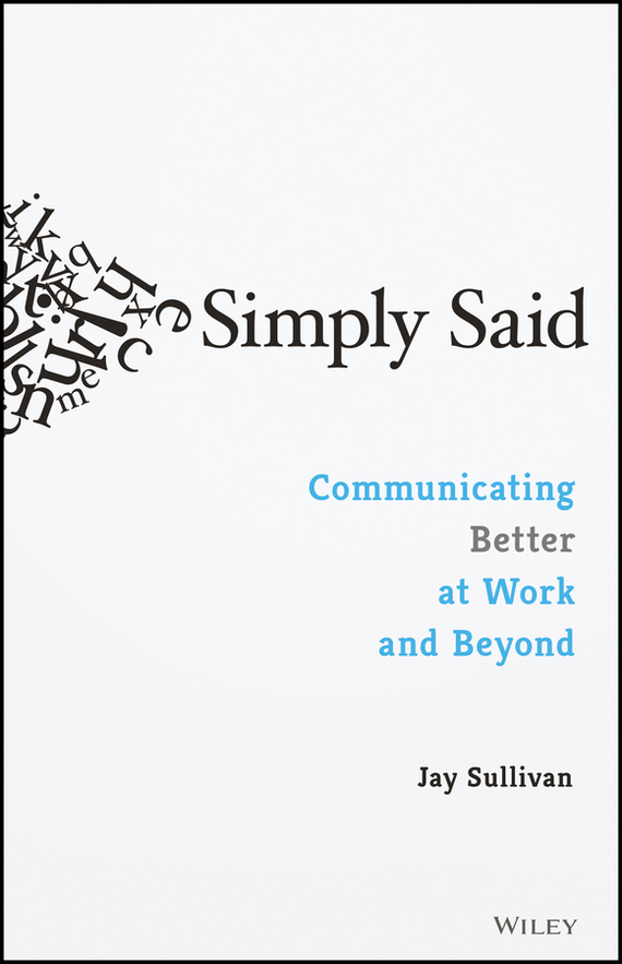 Jay Sullivan Simply Said. Communicating Better at Work and Beyond ISBN: 9781119285304 you said forever