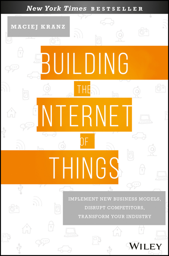 Maciej Kranz Building the Internet of Things. Implement New Business Models, Disrupt Competitors, Transform Your Industry razi imam driven a how to strategy for unlocking your greatest potential