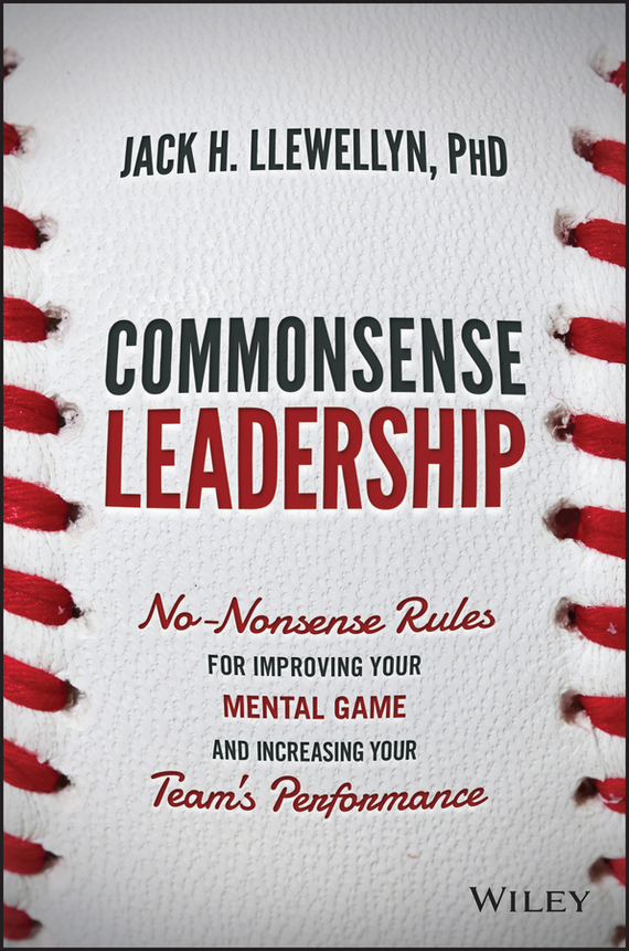 Jack Llewellyn H. Commonsense Leadership. No Nonsense Rules for Improving Your Mental Game and Increasing Your Team's Performance james murphy d courage to execute what elite u s military units can teach business about leadership and team performance