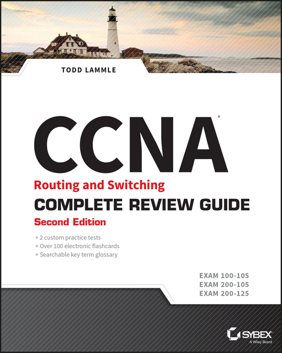 Todd Lammle CCNA Routing and Switching Complete Review Guide. Exam 100-105, Exam 200-105, Exam 200-125