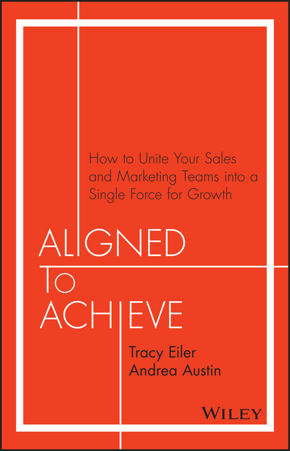 Tracy  Eiler Aligned to Achieve. How to Unite Your Sales and Marketing Teams into a Single Force for Growth marketing strategies and performance of agricultural marketing firms