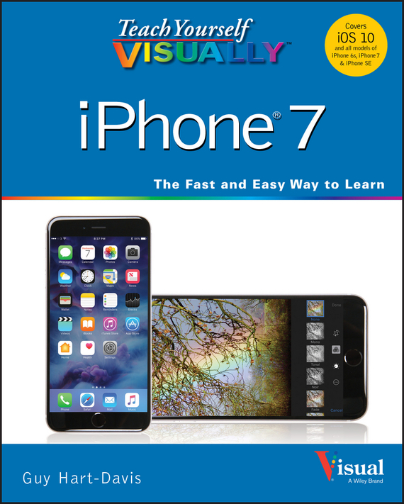 Guy Hart-Davis Teach Yourself VISUALLY iPhone 7. Covers iOS 10 and all models of iPhone 6s, iPhone 7, and iPhone SE