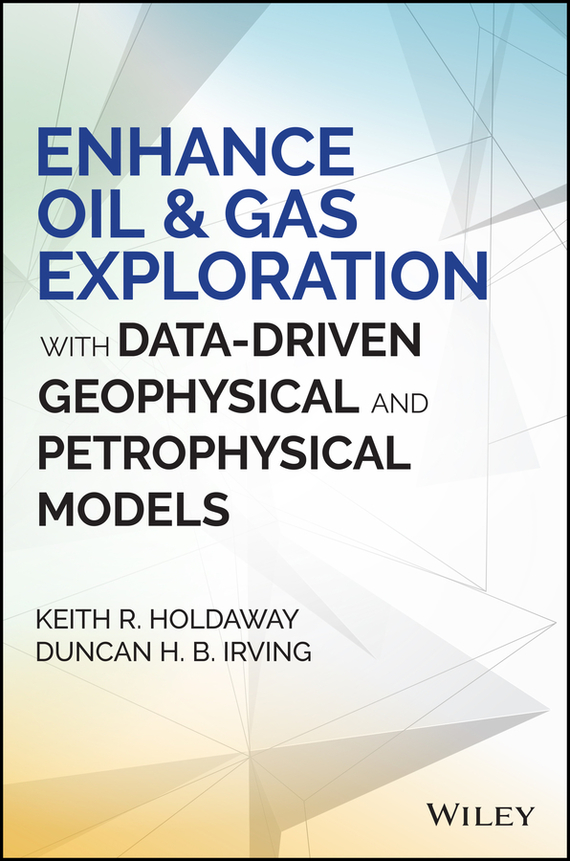 Duncan Irving H.B. Enhance Oil and Gas Exploration with Data-Driven Geophysical and Petrophysical Models robert hillard information driven business how to manage data and information for maximum advantage