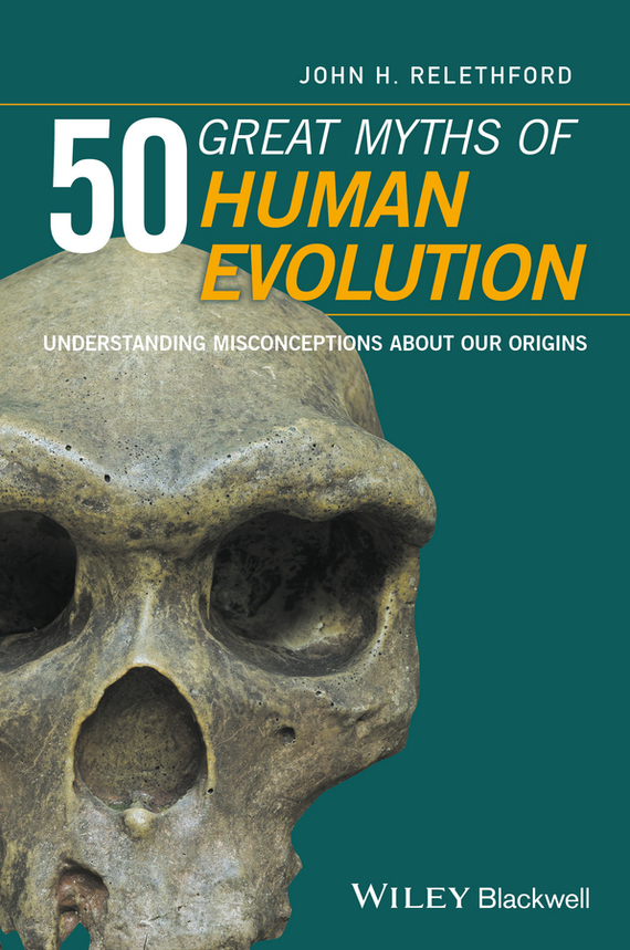 John Relethford H. 50 Great Myths of Human Evolution. Understanding Misconceptions about Our Origins john ruscio 50 great myths of popular psychology shattering widespread misconceptions about human behavior