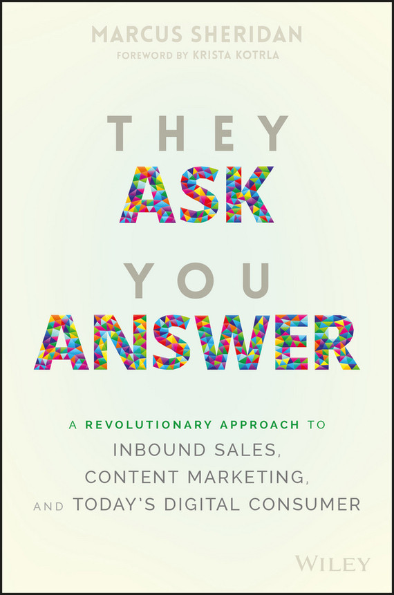 Marcus  Sheridan They Ask You Answer. A Revolutionary Approach to Inbound Sales, Content Marketing, and Today's Digital Consumer bob negen marketing your retail store in the internet age