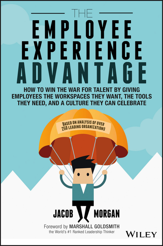 Marshall Goldsmith The Employee Experience Advantage. How to Win the War for Talent by Giving Employees the Workspaces they Want, the Tools they Need, and a Culture They Can Celebrate technology based employee training and organizational performance