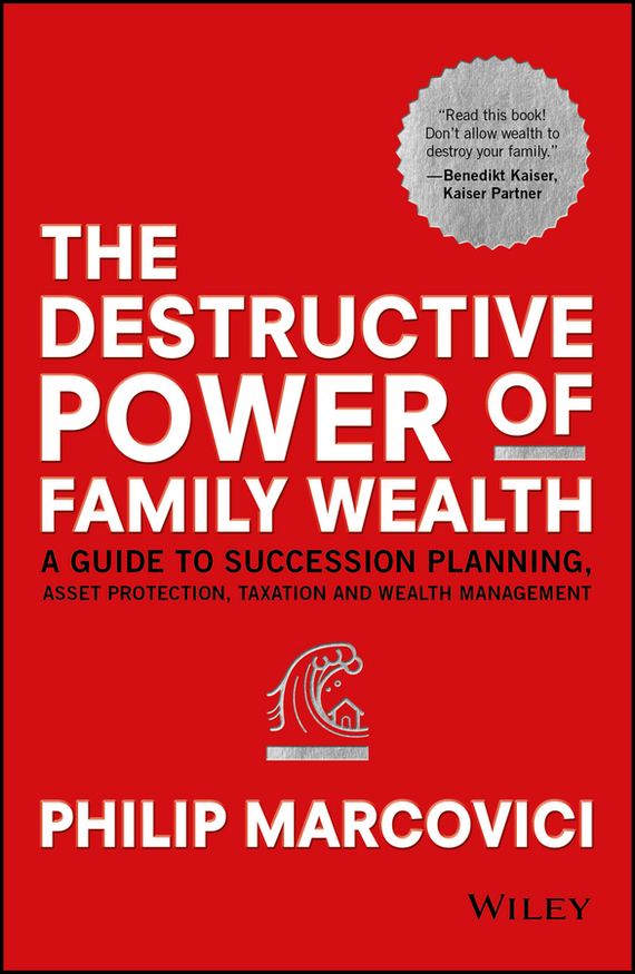 Philip Marcovici The Destructive Power of Family Wealth. A Guide to Succession Planning, Asset Protection, Taxation and Wealth Management ISBN: 9781119327530