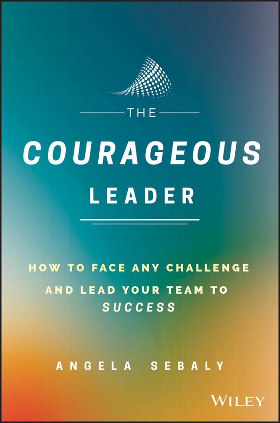 Angela Sebaly The Courageous Leader. How to Face Any Challenge and Lead Your Team to Success ISBN: 9781119331803 beyond courage