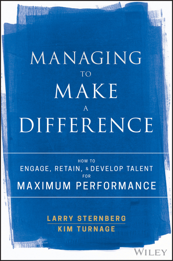 Larry  Sternberg Managing to Make a Difference. How to Engage, Retain, and Develop Talent for Maximum Performance chip espinoza managing the millennials discover the core competencies for managing today s workforce